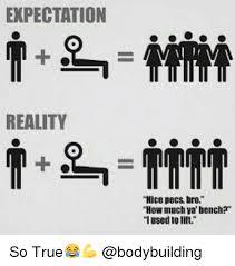 So True Memes - expectation reality nice pecs bro how much ya bench i used to