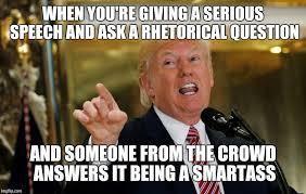 Smartass Memes - when you re giving a serious speech and ask a rhetorical question