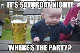 It S Saturday Meme - it s saturday night where s the party drunk baby 1 meme generator