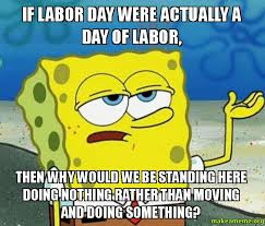 Labor Day Meme - if labor day were actually a day of labor then why would we be