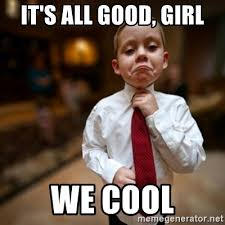 Good Girl Meme - it s all good girl we cool alright then business kid meme