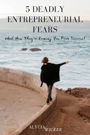 5 deadly entrepreneurial fears and how they u0027re keeping you from
