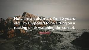 Old Man Rocking Chair M Emmet Walsh Quote U201chell I U0027m An Old Man I U0027m 70 Years Old I U0027m