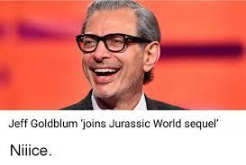 Jeff Goldblum Meme - jeff goldblum joins jurassic world sequel niiice jurassic world