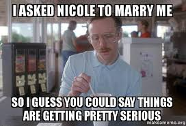 Meme Nicole - i asked nicole to marry me so i guess you could say things are