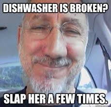 Funny Sexist Memes - dishwasher is broken slap her a few times sexist sammy quickmeme