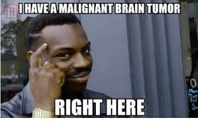 Tumor Meme - i haveamalignant brain tumor right here brain tumor meme on me me