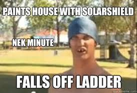 Ladder Meme - paints house with solarshield nek minute falls off ladder nek