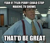 Tyler Perry Memes - that would be great non voter edition that would be great know