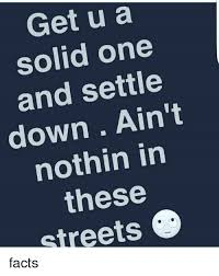 Settle Down Meme - get u a solid one and settle down ain t nothin in these streets