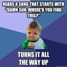 Damn Son Where D You Find This Meme - hears a song that starts with damn son where d you find this