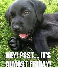 Almost Friday Meme - heyipsst its almost friday friday meme on esmemes com