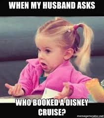 Disney Girl Meme - when my husband asks who booked a disney cruise i don t know