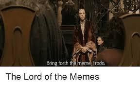 Lord Of The Meme - bring forth the meme frodo the lord of the memes reddit meme on