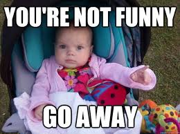Go Away Meme - you re not funny go away youre not funny quickmeme