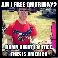 Funny Friday Meme - am i free on friday damn right i am free this is america funny