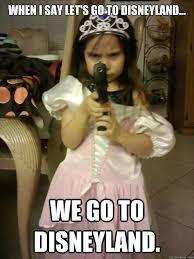 Disneyland Meme - when i say let s go to disneyland we go to disneyland princess
