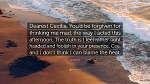 I Feel Light Headed Ian Mcewan Quote U201cdearest Cecilia You U0027d Be Forgiven For Thinking