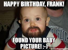 Frank Meme - happy birthday frank found your baby picture meme beard