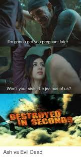 Evil Dead Meme - i m gonna get you pregnant later won t your sister be jealous of us