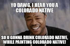 Native Memes - meme creator yo dawg i hear you a colorado native so u gonna