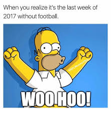 Woohoo Meme - when you realize it s the last week of 2017 without football woolhoo