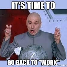 Get Back To Work Meme - going back to work meme 28 images get back to work going back