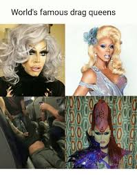 Drag Queen Meme - world s famous drag queens dank meme on sizzle