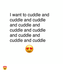 Cuddle Meme - i want to cuddle and cuddle and cuddle and cuddle and cuddle and