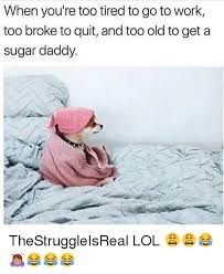 Tired At Work Meme - when you re too tired to go to work too broke to quit and too old