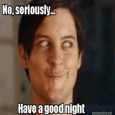 Meme Seriously - no seriously have a good night goodnight meme picsmine funny memes