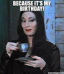 Its My Birthday Meme - because it s my birthday meme morticia 24374 memeshappen