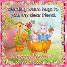 happy easter dear sending you warm hugs to you my dear friend happy easter