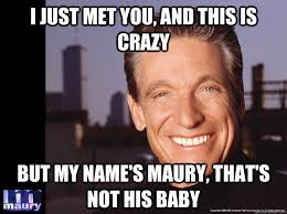 Lie Detector Meme - i just met you and this is crazy but my name s maury that s not