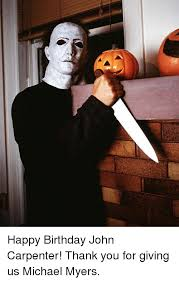 Michael Myers Memes - happy birthday john carpenter thank you for giving us michael myers