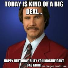 Billy Meme - anchorman birthday today is kind of a big deal happy birthday