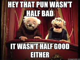 Waldorf And Statler Meme - hey that pun wasn t half bad it wasn t half good either waldorf