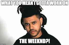 The Weeknd Memes - image tagged in the weeknd work complaint what you mean imgflip