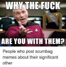 Why The Fuck Meme - why the fuck are you with them made on impur people who post