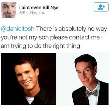 Daniel Tosh Meme - i aint even bill nye there is absolutely no way you re not my son
