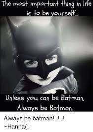 Always Be Batman Meme - the most important thing in life is to be yourself unless you can be