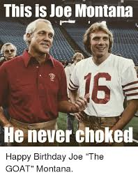 Montana Meme - this is joe montana he never choked happy birthday joe the goat
