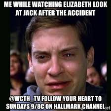 Follow Your Heart Meme - me while watching elizabeth look at jack after the accident wcth tv