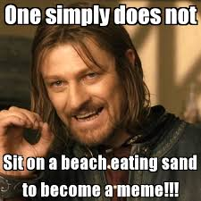 One Simply Does Not Meme - one simply does not sit on a beach eating sand to become a meme