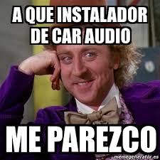 Car Audio Memes - meme willy wonka a que instalador de car audio me parezco 18463958