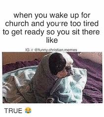 Funny Church Memes - when you wake up for church and you re too tired to get ready so you