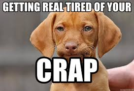 Getting Real Tired Meme - getting real tired of your crap this is my face when dog meme