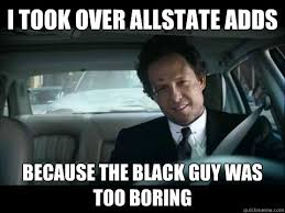 Allstate Guy Meme - i took over allstate adds because the black guy was too boring