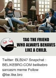 Tag A Friend Meme - tag the friend who always behaves like a child twitter blb247