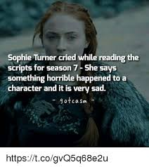 Meme Script - sophie turner cried while reading the scripts for season 7 she